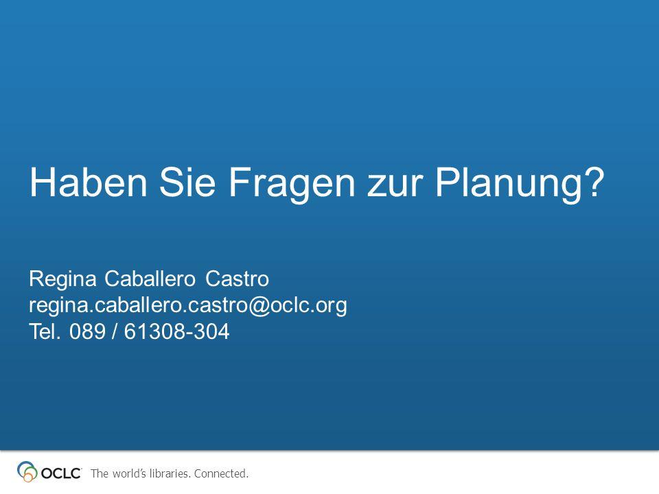 The worlds libraries. Connected. Haben Sie Fragen zur Planung? Regina Caballero Castro regina.caballero.castro@oclc.org Tel. 089 / 61308-304