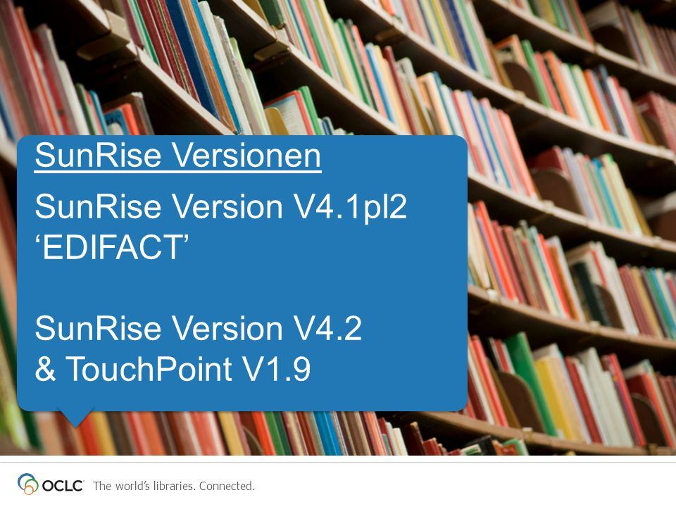The worlds libraries. Connected. SunRise Versionen SunRise Version V4.1pl2 EDIFACT SunRise Version V4.2 & TouchPoint V1.9 SunRise Versionen SunRise Ve