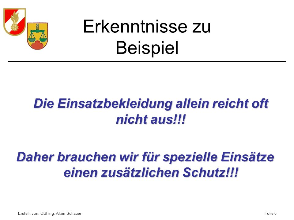 Erstellt von: OBI ing. Albin SchauerFolie 6 Erkenntnisse zu Beispiel Die Einsatzbekleidung allein reicht oft nicht aus!!! Daher brauchen wir für spezi