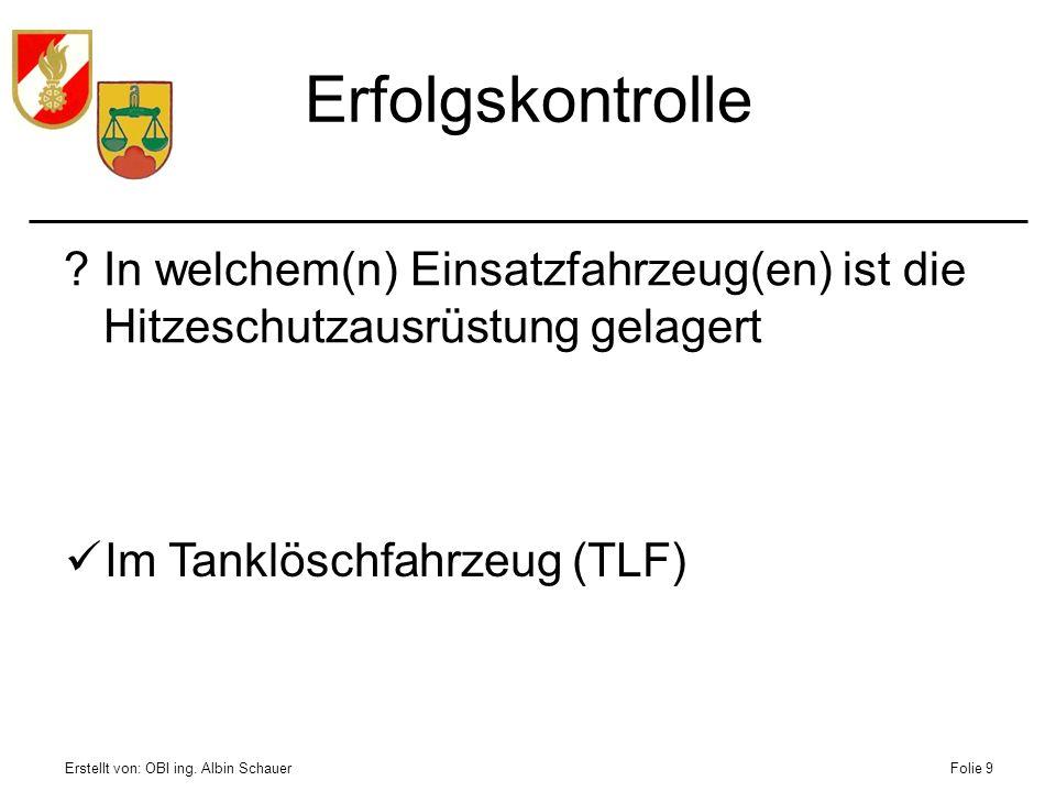 Erstellt von: OBI ing. Albin SchauerFolie 9 Erfolgskontrolle ?In welchem(n) Einsatzfahrzeug(en) ist die Hitzeschutzausrüstung gelagert Im Tanklöschfah