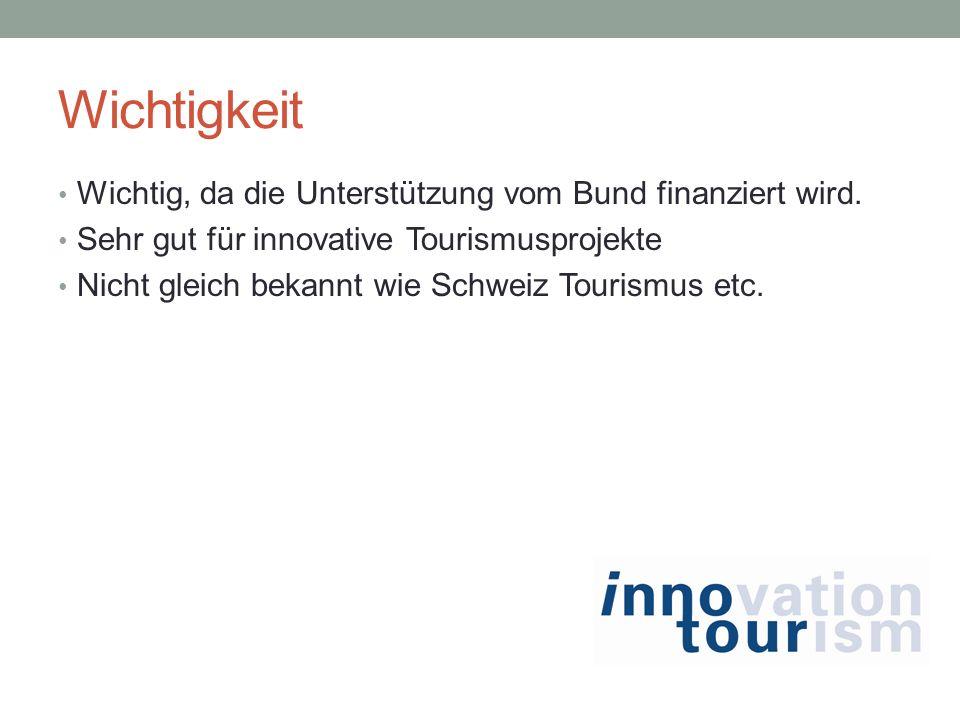 Wichtigkeit Wichtig, da die Unterstützung vom Bund finanziert wird. Sehr gut für innovative Tourismusprojekte Nicht gleich bekannt wie Schweiz Tourism