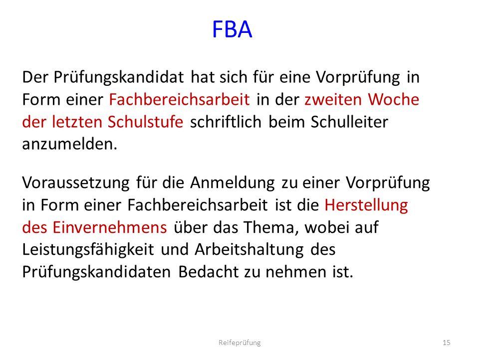 FBA Der Prüfungskandidat hat sich für eine Vorprüfung in Form einer Fachbereichsarbeit in der zweiten Woche der letzten Schulstufe schriftlich beim Schulleiter anzumelden.