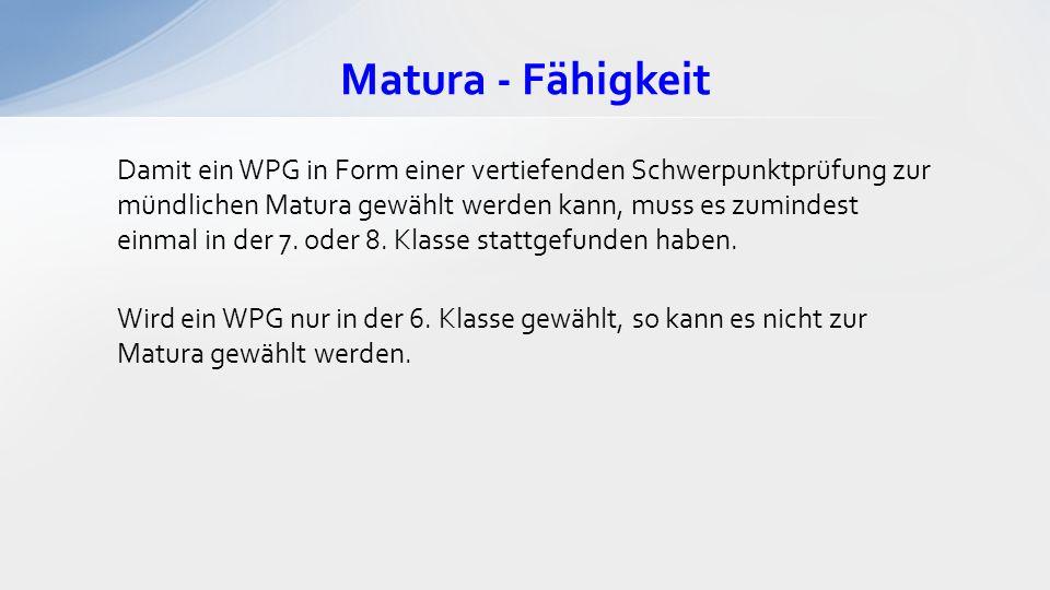 Matura - Fähigkeit Damit ein WPG in Form einer vertiefenden Schwerpunktprüfung zur mündlichen Matura gewählt werden kann, muss es zumindest einmal in