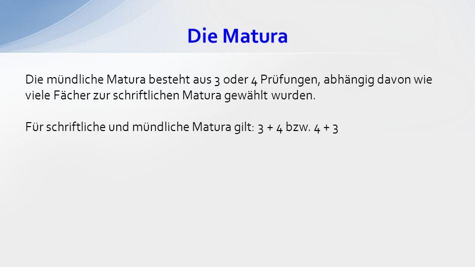 Die Matura Die mündliche Matura besteht aus 3 oder 4 Prüfungen, abhängig davon wie viele Fächer zur schriftlichen Matura gewählt wurden. Für schriftli