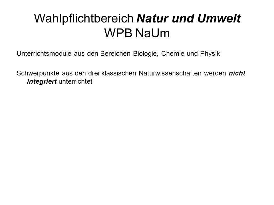 Wahlpflichtbereich Natur und Umwelt WPB NaUm Unterrichtsmodule aus den Bereichen Biologie, Chemie und Physik Schwerpunkte aus den drei klassischen Naturwissenschaften werden nicht integriert unterrichtet