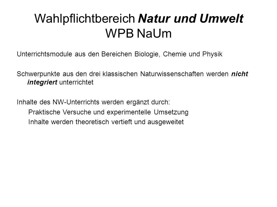 Wahlpflichtbereich Natur und Umwelt WPB NaUm Unterrichtsmodule aus den Bereichen Biologie, Chemie und Physik Schwerpunkte aus den drei klassischen Nat