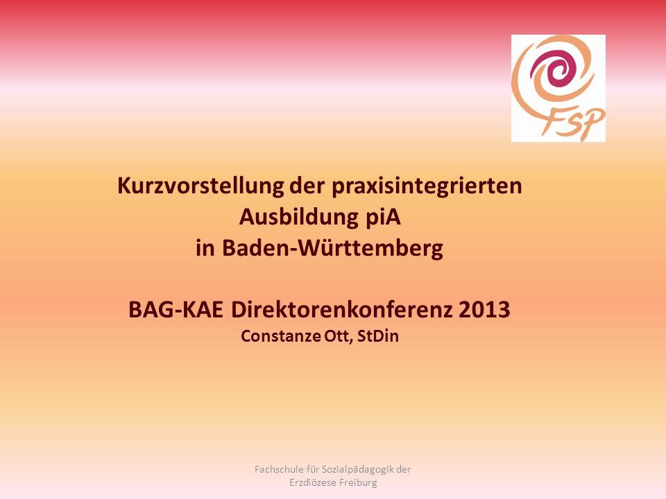 Kurzvorstellung der praxisintegrierten Ausbildung piA in Baden-Württemberg BAG-KAE Direktorenkonferenz 2013 Constanze Ott, StDin Fachschule für Sozial