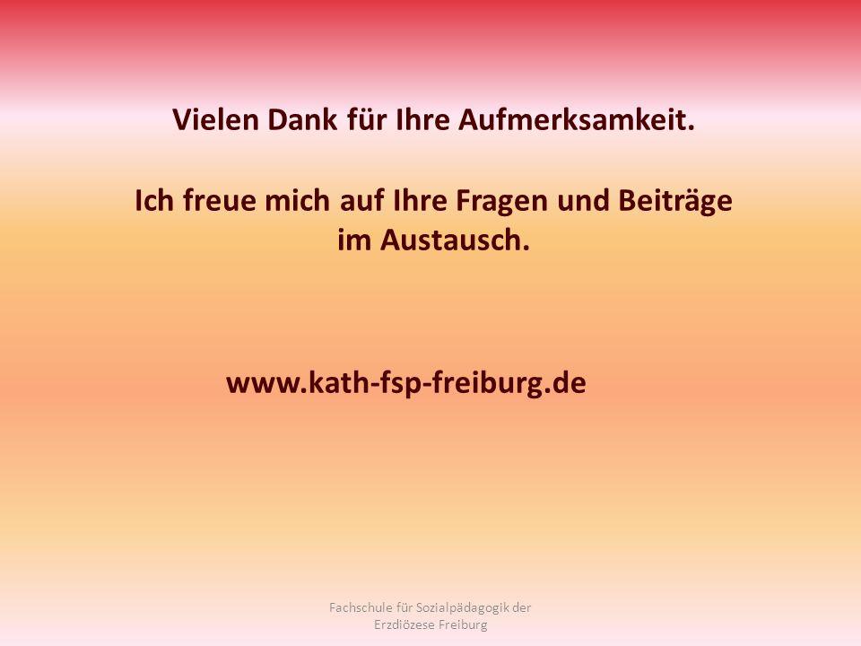 Fachschule für Sozialpädagogik der Erzdiözese Freiburg Vielen Dank für Ihre Aufmerksamkeit. Ich freue mich auf Ihre Fragen und Beiträge im Austausch.