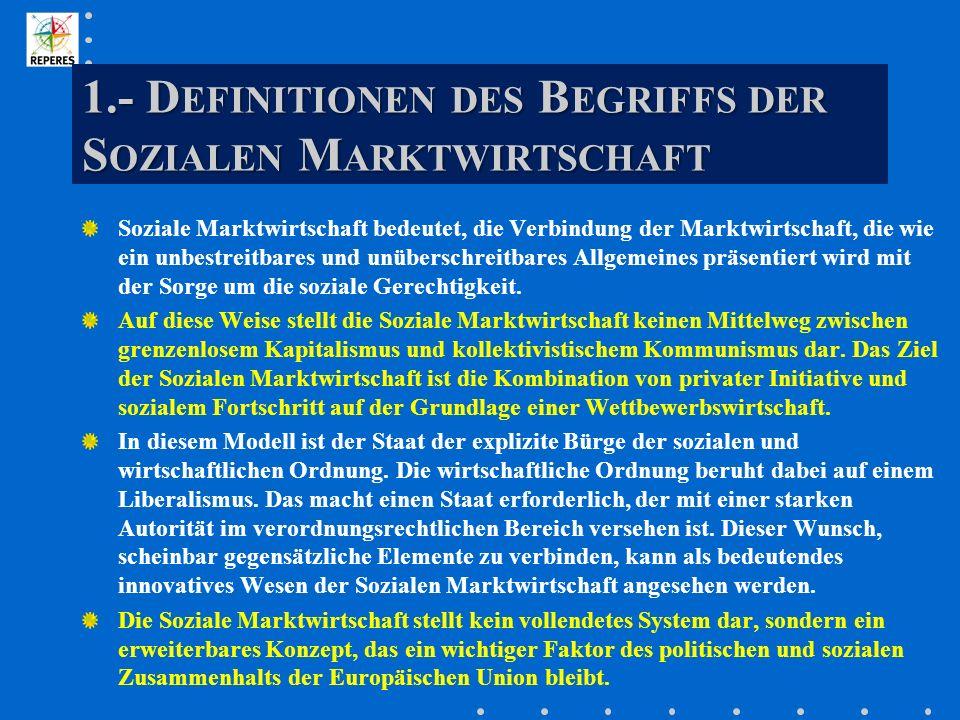 1.- D EFINITIONEN DES B EGRIFFS DER S OZIALEN M ARKTWIRTSCHAFT Soziale Marktwirtschaft bedeutet, die Verbindung der Marktwirtschaft, die wie ein unbestreitbares und unüberschreitbares Allgemeines präsentiert wird mit der Sorge um die soziale Gerechtigkeit.