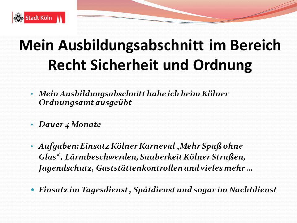 Mein Ausbildungsabschnitt im Bereich Recht Sicherheit und Ordnung Mein Ausbildungsabschnitt habe ich beim Kölner Ordnungsamt ausgeübt Dauer 4 Monate A