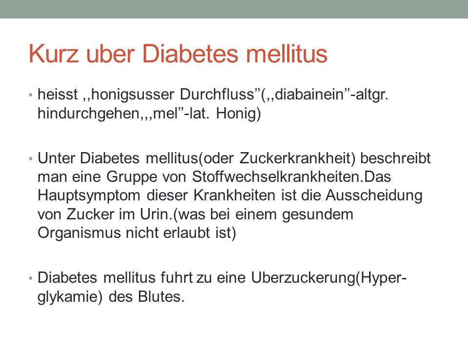 Kurz uber Diabetes mellitus heisst,,honigsusser Durchfluss(,,diabainein-altgr. hindurchgehen,,,mel-lat. Honig) Unter Diabetes mellitus(oder Zuckerkran