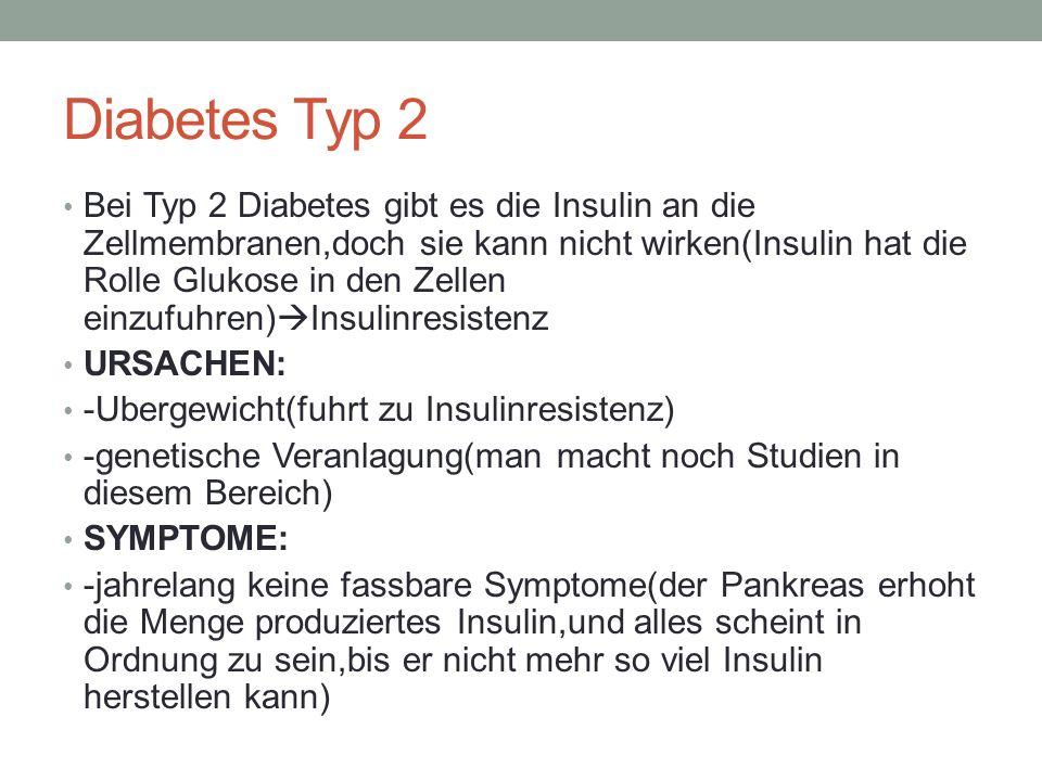 Diabetes Typ 2 Bei Typ 2 Diabetes gibt es die Insulin an die Zellmembranen,doch sie kann nicht wirken(Insulin hat die Rolle Glukose in den Zellen einz