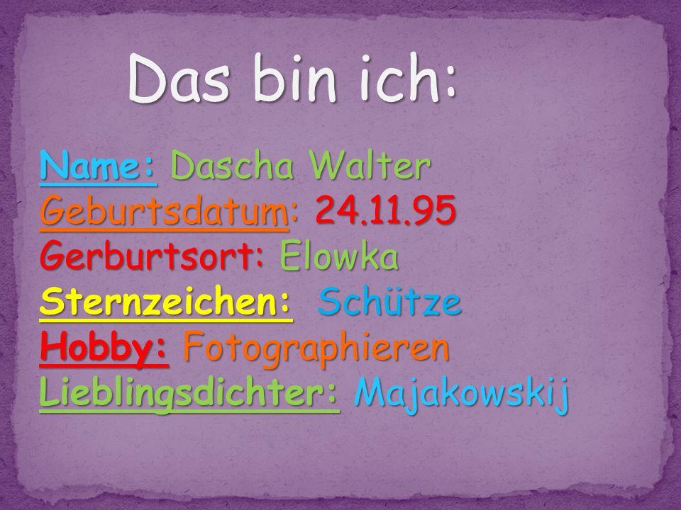 Das bin ich: Name: Dascha Walter Geburtsdatum: 24.11.95 Gerburtsort: Elowka Sternzeichen: Schütze Hobby: Fotographieren Lieblingsdichter: Majakowskij