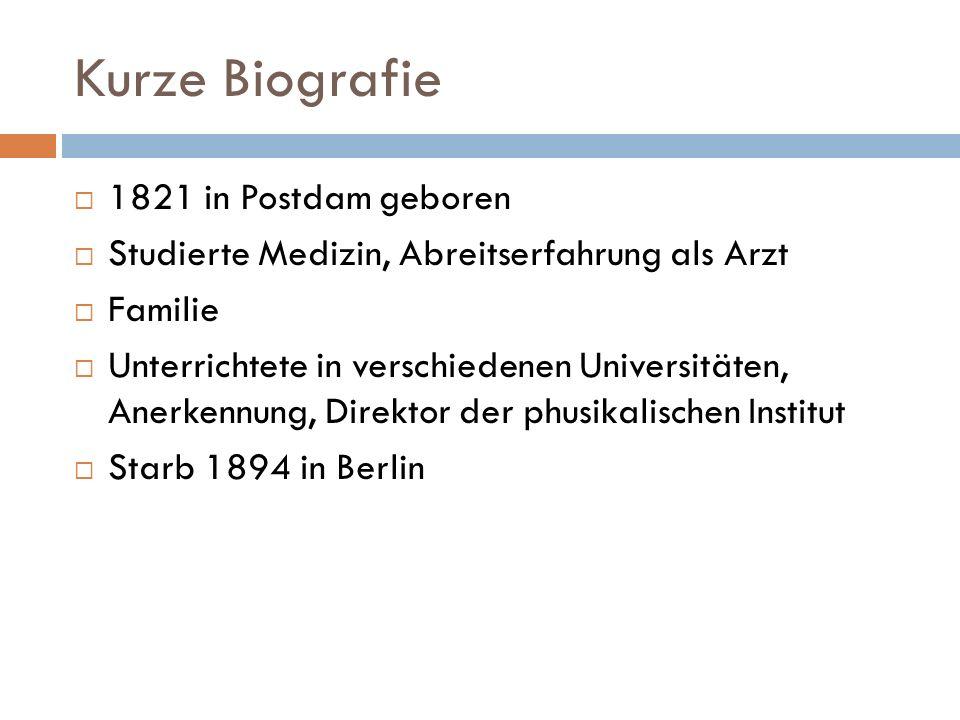 Kurze Biografie 1821 in Postdam geboren Studierte Medizin, Abreitserfahrung als Arzt Familie Unterrichtete in verschiedenen Universitäten, Anerkennung