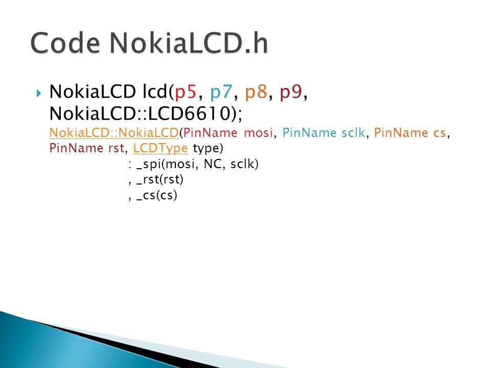 NokiaLCD lcd(p5, p7, p8, p9, NokiaLCD::LCD6610); NokiaLCD::NokiaLCD(PinName mosi, PinName sclk, PinName cs, PinName rst, LCDType type) : _spi(mosi, NC