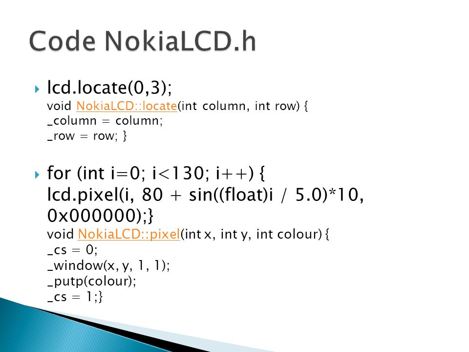 lcd.locate(0,3); void NokiaLCD::locate(int column, int row) { _column = column; _row = row; }NokiaLCD::locate for (int i=0; i<130; i++) { lcd.pixel(i, 80 + sin((float)i / 5.0)*10, 0x000000);} void NokiaLCD::pixel(int x, int y, int colour) { _cs = 0; _window(x, y, 1, 1); _putp(colour); _cs = 1;}NokiaLCD::pixel