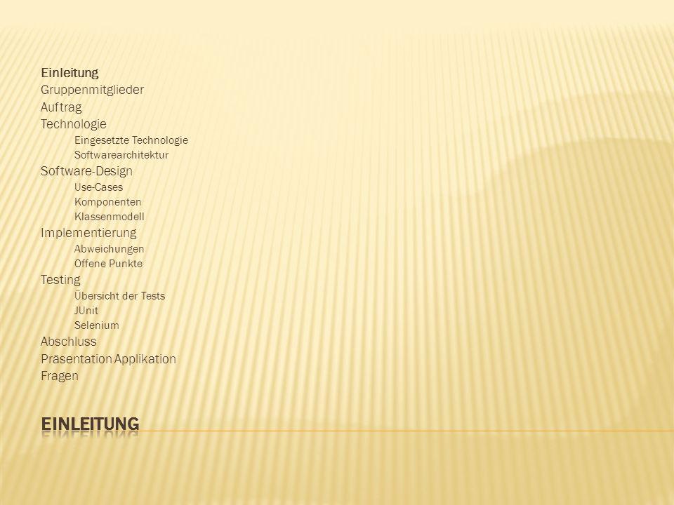 Einleitung Gruppenmitglieder Auftrag Technologie Eingesetzte Technologie Softwarearchitektur Software-Design Use-Cases Komponenten Klassenmodell Implementierung Abweichungen Offene Punkte Testing Übersicht der Tests JUnit Selenium Abschluss Präsentation Applikation Fragen
