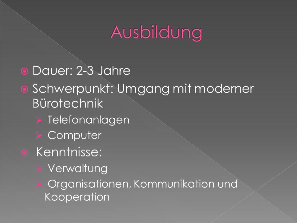 Dauer: 2-3 Jahre Schwerpunkt: Umgang mit moderner Bürotechnik Telefonanlagen Computer Kenntnisse: Verwaltung Organisationen, Kommunikation und Kooperation