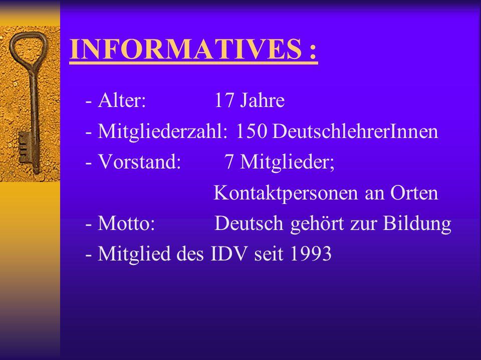 INFORMATIVES : - Alter: 17 Jahre - Mitgliederzahl: 150 DeutschlehrerInnen - Vorstand: 7 Mitglieder; Kontaktpersonen an Orten - Motto: Deutsch gehört zur Bildung - Mitglied des IDV seit 1993