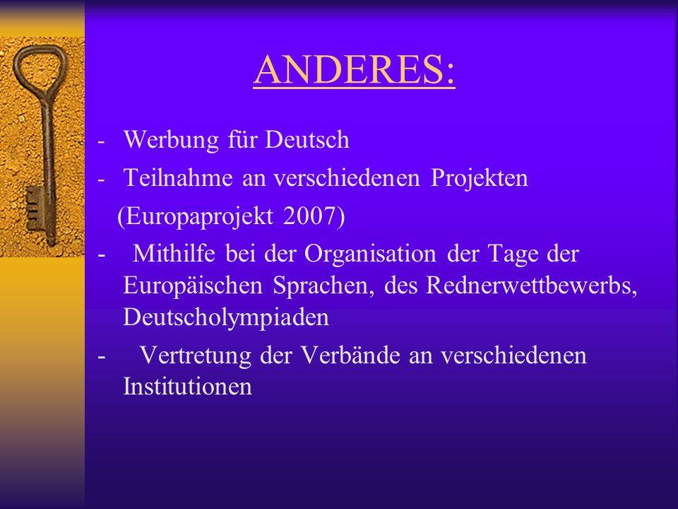 ANDERES: - Werbung für Deutsch - Teilnahme an verschiedenen Projekten (Europaprojekt 2007) - Mithilfe bei der Organisation der Tage der Europäischen Sprachen, des Rednerwettbewerbs, Deutscholympiaden - Vertretung der Verbände an verschiedenen Institutionen