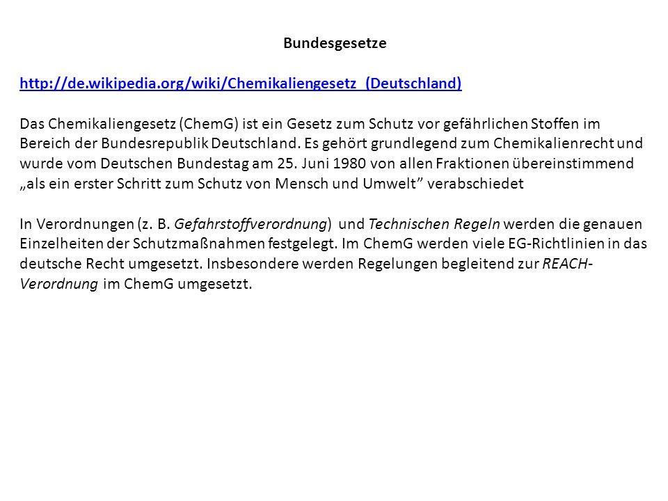 Bundesgesetze http://de.wikipedia.org/wiki/Chemikaliengesetz_(Deutschland) Das Chemikaliengesetz (ChemG) ist ein Gesetz zum Schutz vor gefährlichen St