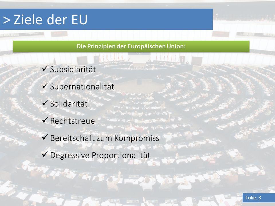 > Ziele der EU Folie: 3 Die Prinzipien der Europäischen Union: Subsidiarität Supernationalität Solidarität Rechtstreue Bereitschaft zum Kompromiss Deg