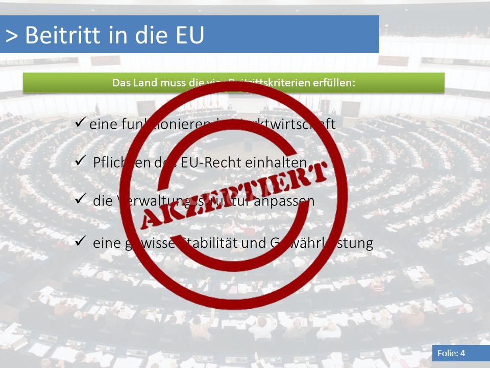 > Beitritt in die EU Folie: 4 Das Land muss die vier Beitrittskriterien erfüllen: eine funktionierende Marktwirtschaft Pflichten des EU-Recht einhalte
