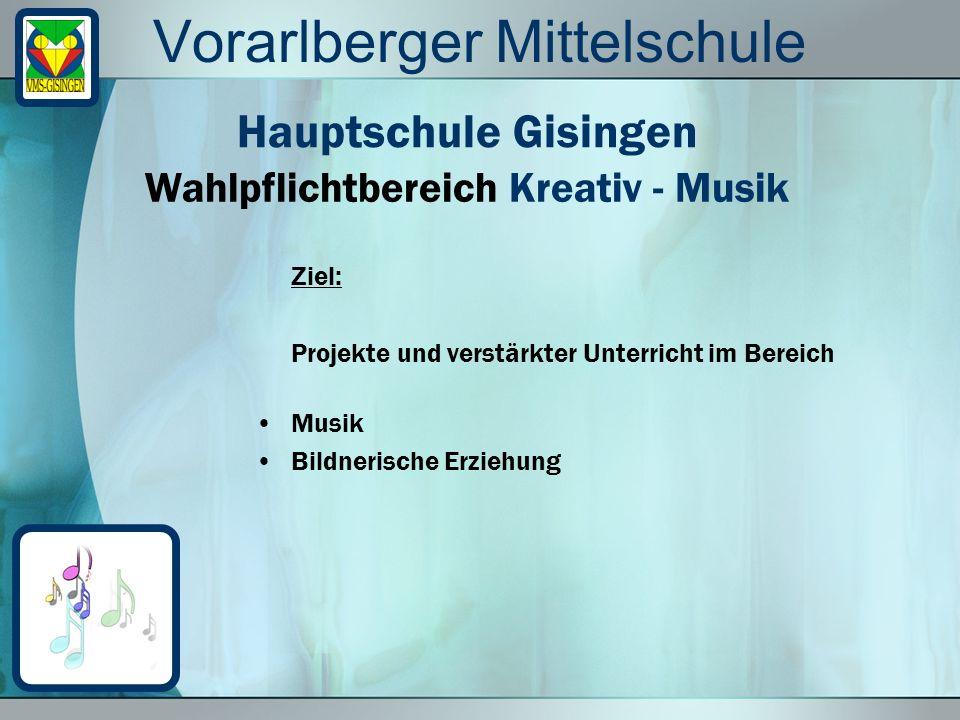 Vorarlberger Mittelschule Ziel: Projekte und verstärkter Unterricht im Bereich Musik Bildnerische Erziehung Wahlpflichtbereich Kreativ - Musik Hauptsc