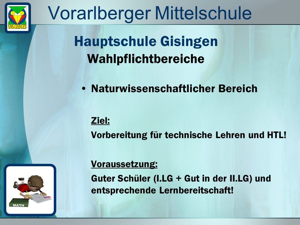 Vorarlberger Mittelschule Naturwissenschaftlicher Bereich Ziel: Vorbereitung für technische Lehren und HTL! Voraussetzung: Guter Schüler (I.LG + Gut i