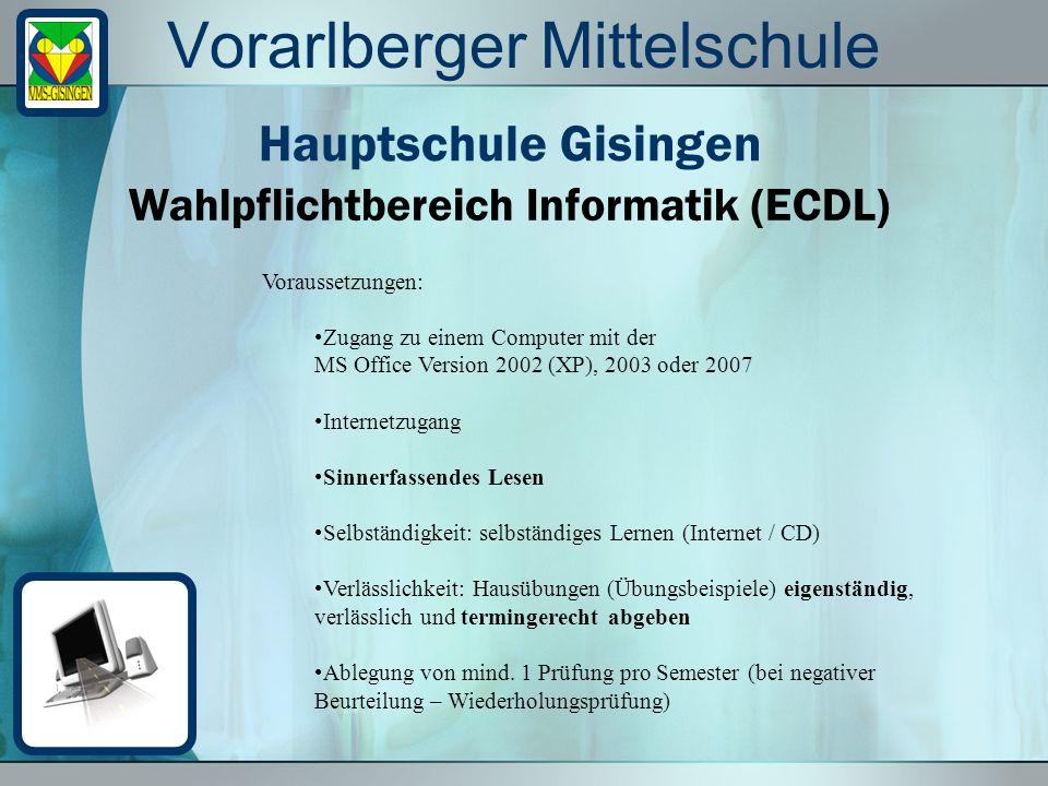 Vorarlberger Mittelschule Wahlpflichtbereich Informatik (ECDL) Hauptschule Gisingen Voraussetzungen: Zugang zu einem Computer mit der MS Office Versio