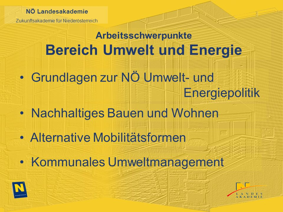 NÖ Landesakademie Zukunftsakademie für Niederösterreich Arbeitsschwerpunkte Bereich Umwelt und Energie Grundlagen zur NÖ Umwelt- und Energiepolitik Nachhaltiges Bauen und Wohnen Alternative Mobilitätsformen Kommunales Umweltmanagement