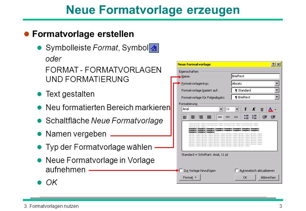 3. Formatvorlagen nutzen3 Neue Formatvorlage erzeugen l Formatvorlage erstellen l Symbolleiste Format, Symbol oder FORMAT - FORMATVORLAGEN UND FORMATI