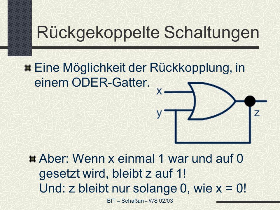 BIT – Schaßan – WS 02/03 Rückgekoppelte Schaltungen Eine Möglichkeit der Rückkopplung, in einem ODER-Gatter. Aber: Wenn x einmal 1 war und auf 0 geset