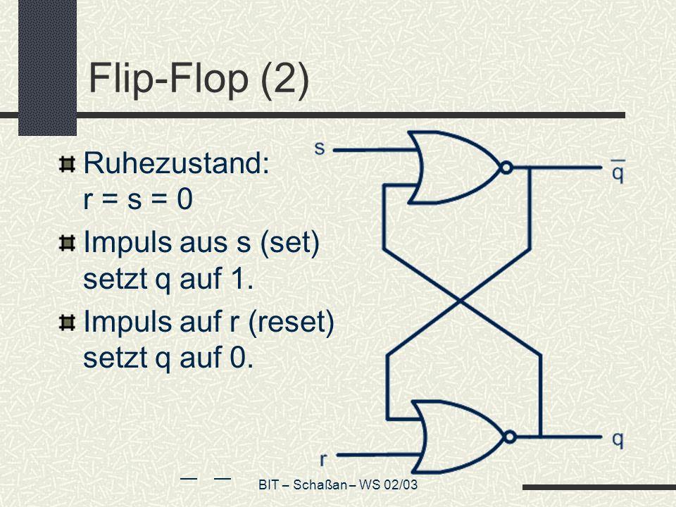BIT – Schaßan – WS 02/03 Flip-Flop (2) Ruhezustand: r = s = 0 Impuls aus s (set) setzt q auf 1. Impuls auf r (reset) setzt q auf 0.