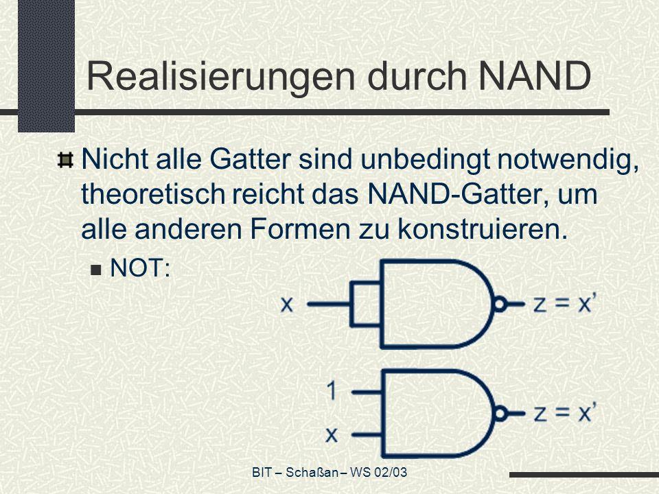 BIT – Schaßan – WS 02/03 Realisierungen durch NAND Nicht alle Gatter sind unbedingt notwendig, theoretisch reicht das NAND-Gatter, um alle anderen For