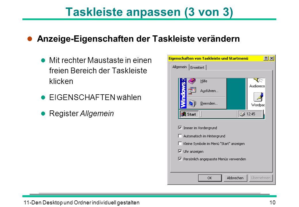 11-Den Desktop und Ordner individuell gestalten10 Taskleiste anpassen (3 von 3) l Anzeige-Eigenschaften der Taskleiste verändern l Mit rechter Maustaste in einen freien Bereich der Taskleiste klicken l EIGENSCHAFTEN wählen l Register Allgemein