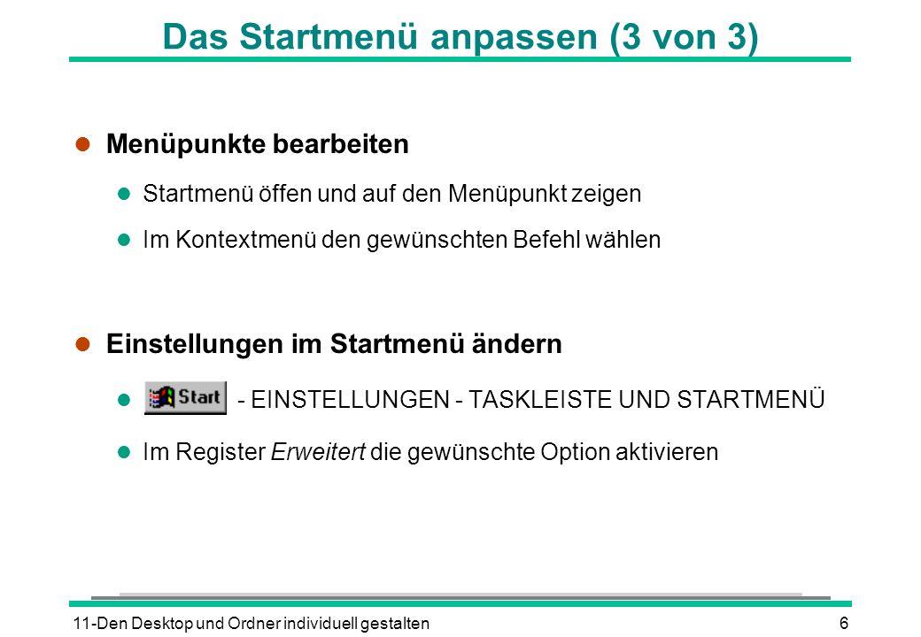 11-Den Desktop und Ordner individuell gestalten6 Das Startmenü anpassen (3 von 3) l Menüpunkte bearbeiten l Startmenü öffen und auf den Menüpunkt zeigen l Im Kontextmenü den gewünschten Befehl wählen l Einstellungen im Startmenü ändern l - EINSTELLUNGEN - TASKLEISTE UND STARTMENÜ l Im Register Erweitert die gewünschte Option aktivieren