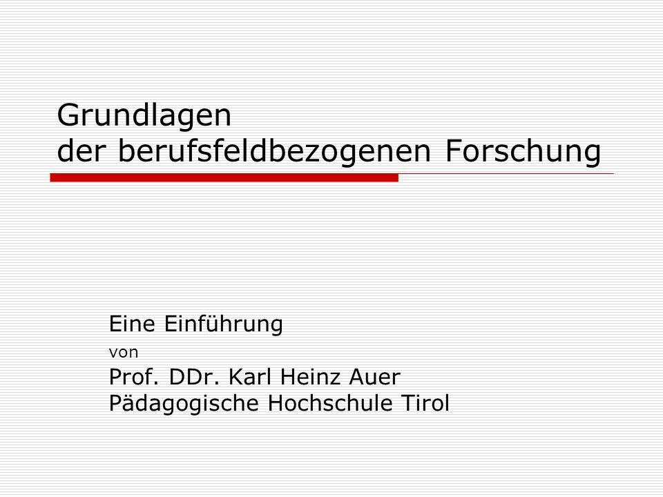 Grundlagen der berufsfeldbezogenen Forschung Eine Einführung von Prof. DDr. Karl Heinz Auer Pädagogische Hochschule Tirol