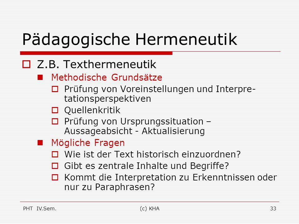 PHT IV.Sem.(c) KHA33 Pädagogische Hermeneutik Z.B. Texthermeneutik Methodische Grundsätze Prüfung von Voreinstellungen und Interpre- tationsperspektiv