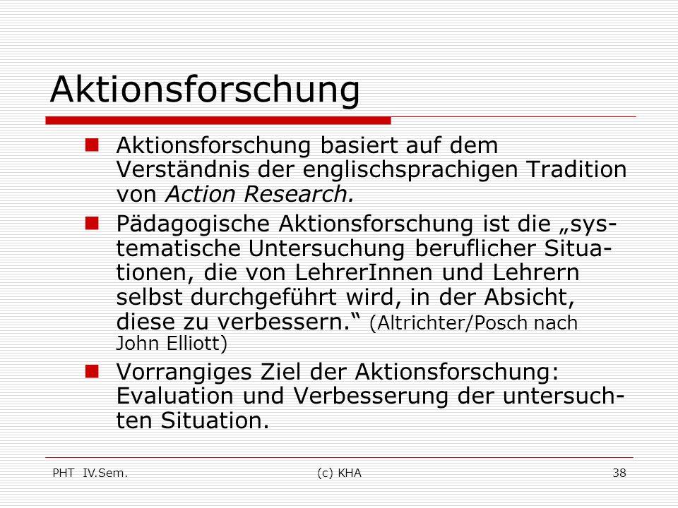 PHT IV.Sem.(c) KHA38 Aktionsforschung Aktionsforschung basiert auf dem Verständnis der englischsprachigen Tradition von Action Research. Pädagogische