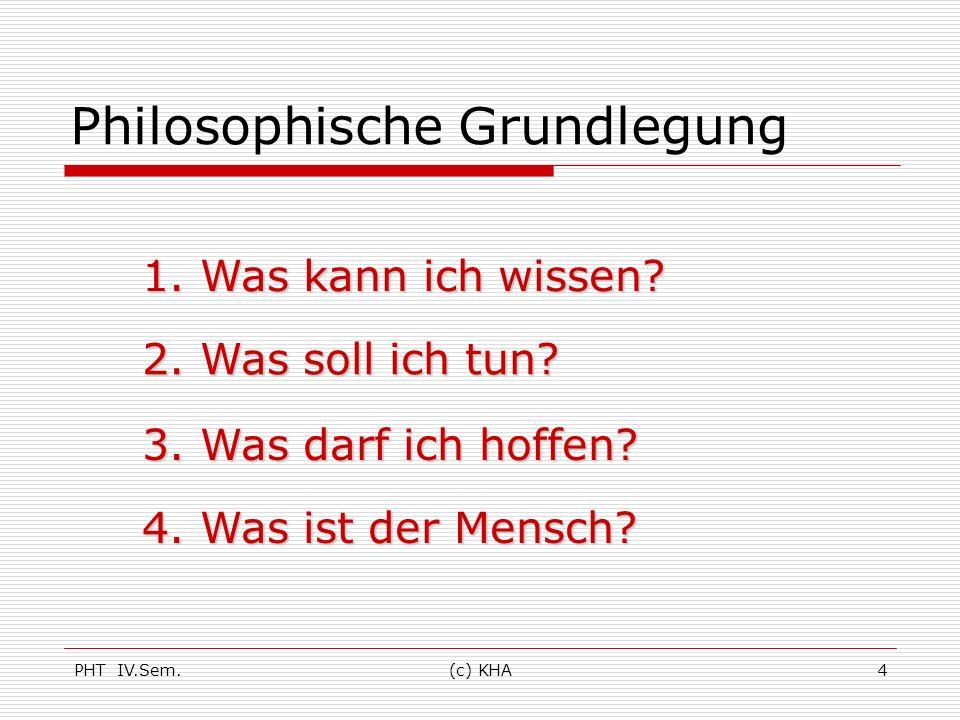 PHT IV.Sem.(c) KHA4 Philosophische Grundlegung 1. Was kann ich wissen? 2. Was soll ich tun? 3. Was darf ich hoffen? 4. Was ist der Mensch?