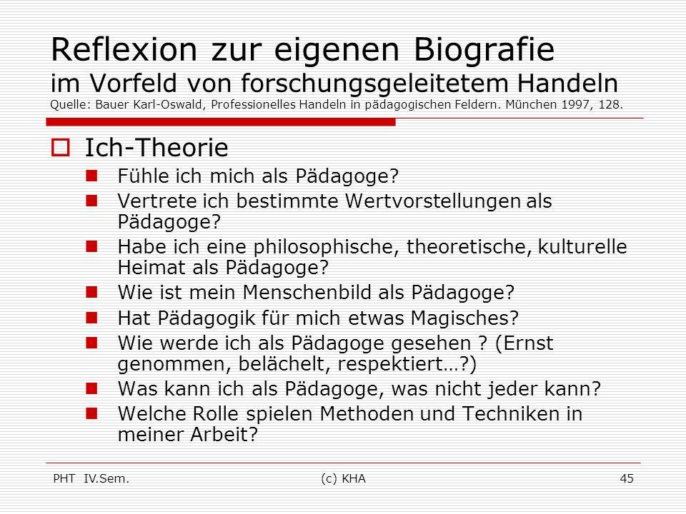 PHT IV.Sem.(c) KHA45 Reflexion zur eigenen Biografie im Vorfeld von forschungsgeleitetem Handeln Quelle: Bauer Karl-Oswald, Professionelles Handeln in