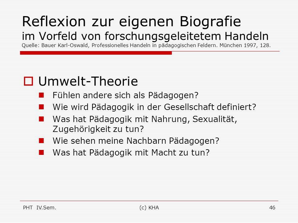 PHT IV.Sem.(c) KHA46 Reflexion zur eigenen Biografie im Vorfeld von forschungsgeleitetem Handeln Quelle: Bauer Karl-Oswald, Professionelles Handeln in