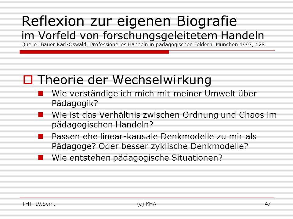 PHT IV.Sem.(c) KHA47 Reflexion zur eigenen Biografie im Vorfeld von forschungsgeleitetem Handeln Quelle: Bauer Karl-Oswald, Professionelles Handeln in