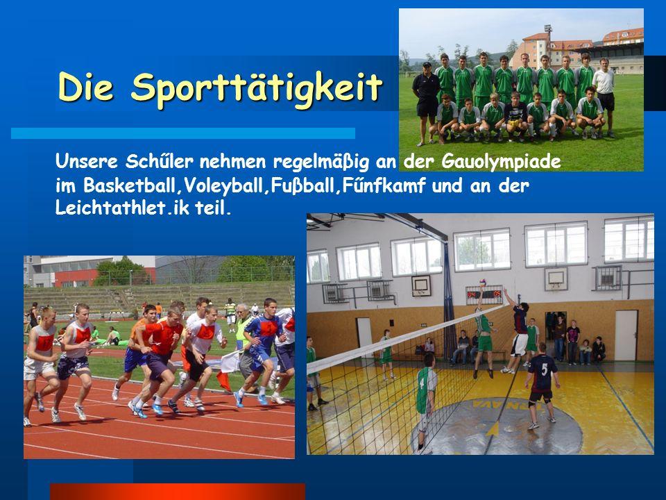 Die Sporttätigkeit Unsere Schűler nehmen regelmäβig an der Gauolympiade im Basketball,Voleyball,Fuβball,Fűnfkamf und an der Leichtathlet.ik teil.