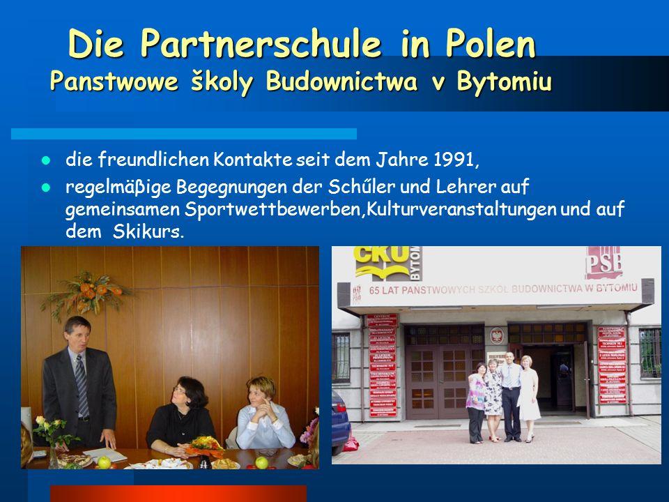Die Partnerschule in Polen Panstwowe školy Budownictwa v Bytomiu die freundlichen Kontakte seit dem Jahre 1991, regelmäβige Begegnungen der Schűler und Lehrer auf gemeinsamen Sportwettbewerben,Kulturveranstaltungen und auf dem Skikurs.