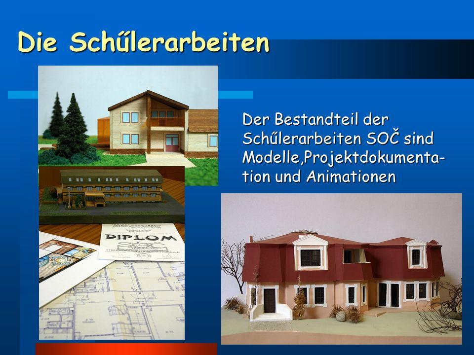 Die Schűlerarbeiten Der Bestandteil der Schűlerarbeiten SOČ sind Modelle,Projektdokumenta- tion und Animationen