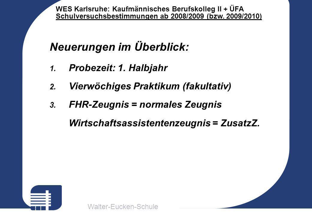 Walter-Eucken-Schule WES Karlsruhe: Kaufmännisches Berufskolleg II + ÜFA Schulversuchsbestimmungen ab 2008/2009 (bzw. 2009/2010) Neuerungen im Überbli