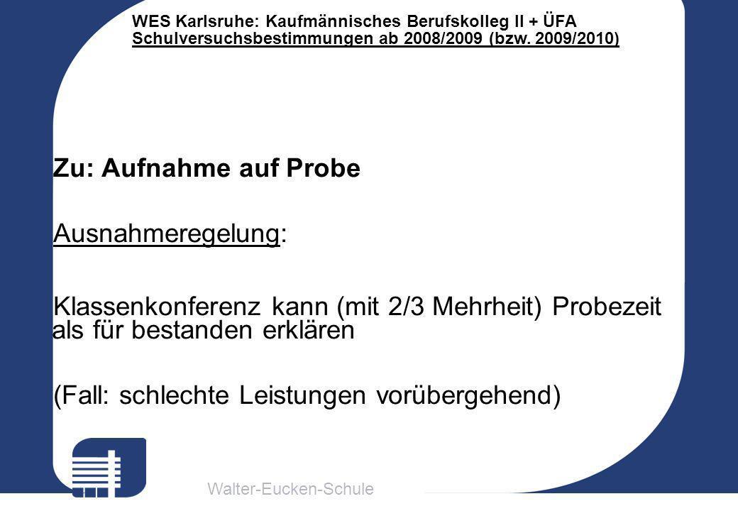 Walter-Eucken-Schule WES Karlsruhe: Kaufmännisches Berufskolleg II + ÜFA Schulversuchsbestimmungen ab 2008/2009 (bzw. 2009/2010) Zu: Aufnahme auf Prob