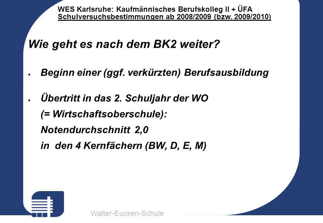 Walter-Eucken-Schule WES Karlsruhe: Kaufmännisches Berufskolleg II + ÜFA Schulversuchsbestimmungen ab 2008/2009 (bzw. 2009/2010) Wie geht es nach dem